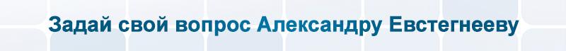 Задай свой вопрос Александру Евстегнееву